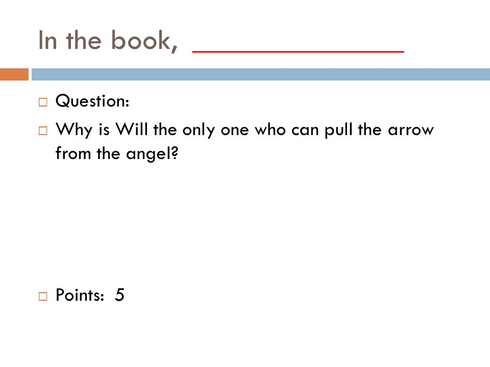 In the book, ______________  Question:  Why is Will the only one who can pull the arrow from the angel.