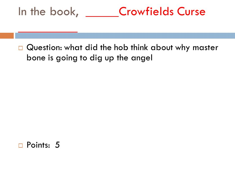 In the book, _____Crowfields Curse _________  Question: what did the hob think about why master bone is going to dig up the angel  Points: 5