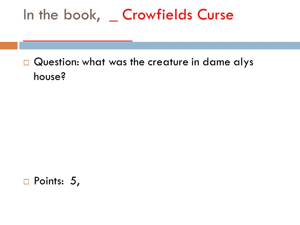 In the book, _ Crowfields Curse _____________  Question: what was the creature in dame alys house.