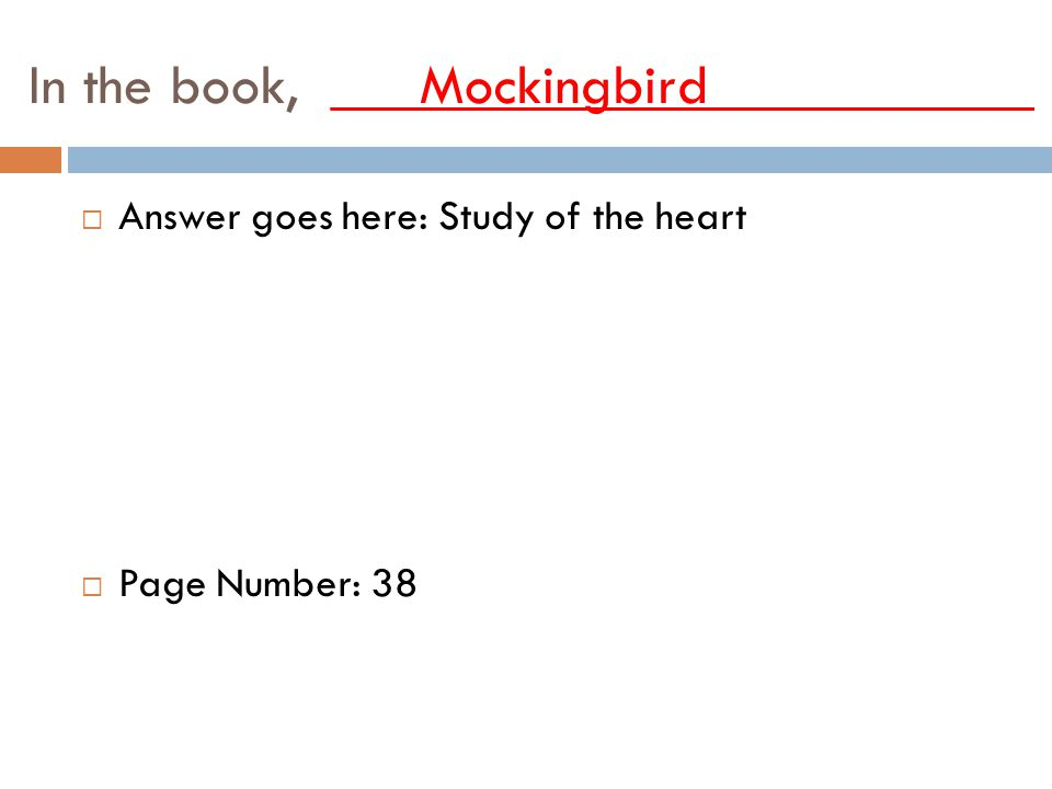 In the book, ___Mockingbird___________ AAnswer goes here: Study of the heart PPage Number: 38