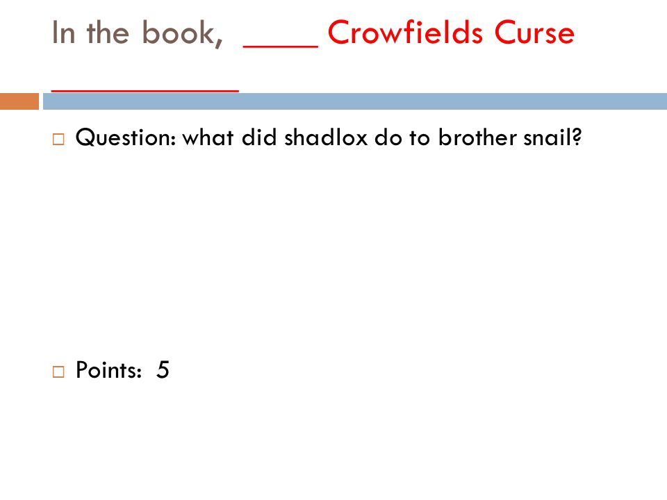 In the book, ____ Crowfields Curse __________  Question: what did shadlox do to brother snail.