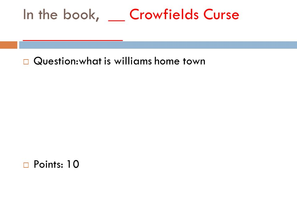 In the book, __ Crowfields Curse ____________  Question:what is williams home town  Points: 10