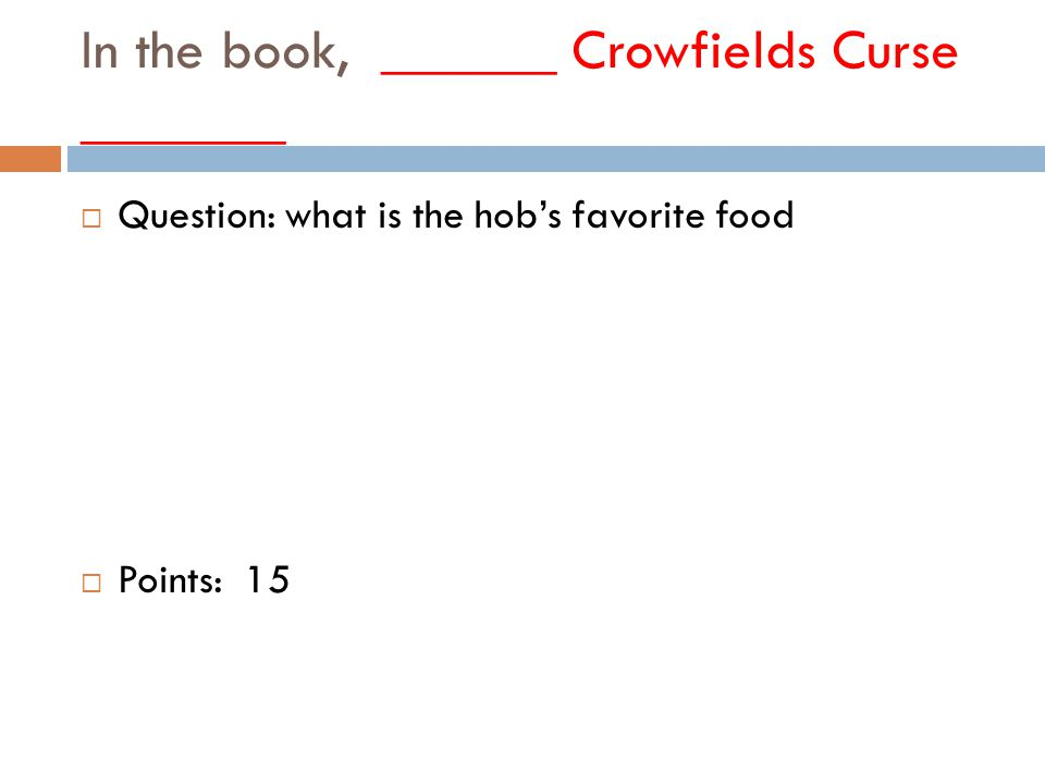 In the book, ______ Crowfields Curse _______  Question: what is the hob's favorite food  Points: 15