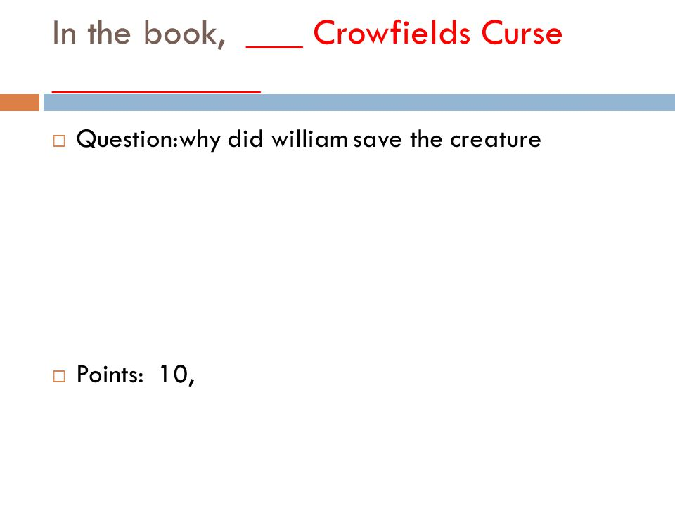 In the book, ___ Crowfields Curse ___________  Question:why did william save the creature  Points: 10,