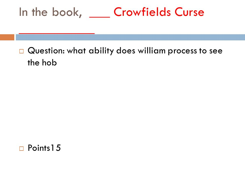 In the book, ___ Crowfields Curse ___________  Question: what ability does william process to see the hob  Points15