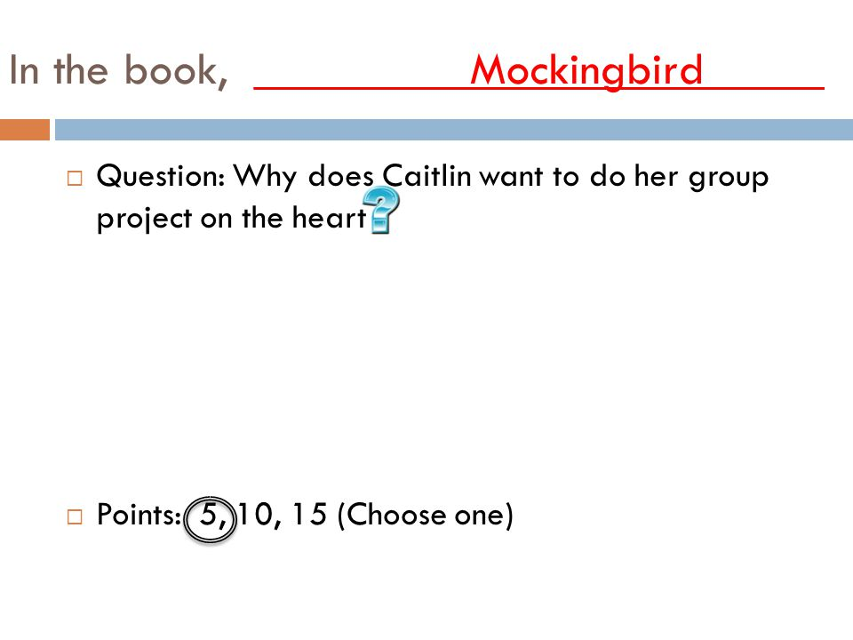 In the book, _________Mockingbird_____ QQuestion: Why does Caitlin want to do her group project on the heart PPoints: 5, 10, 15 (Choose one)