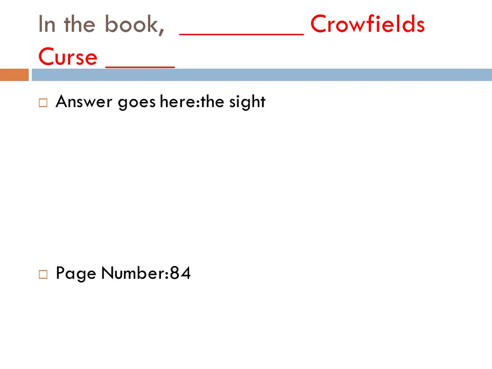 In the book, _________ Crowfields Curse _____  Answer goes here:the sight  Page Number:84