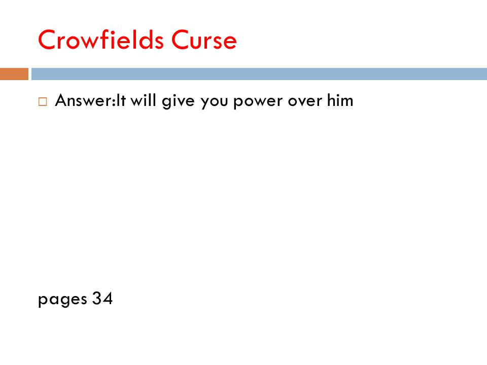 Crowfields Curse  Answer:It will give you power over him pages 34
