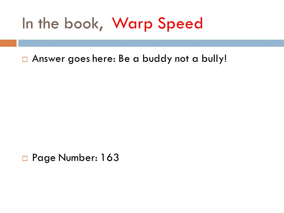 In the book, Warp Speed  Answer goes here: Be a buddy not a bully!  Page Number: 163