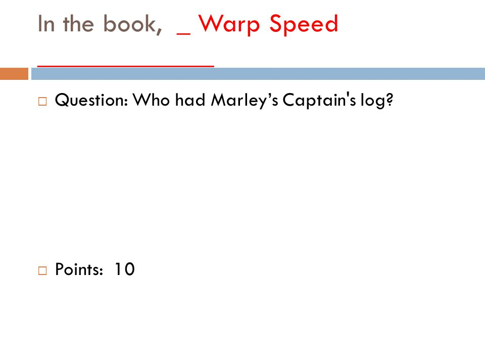In the book, _ Warp Speed _____________  Question: Who had Marley's Captain s log  Points: 10