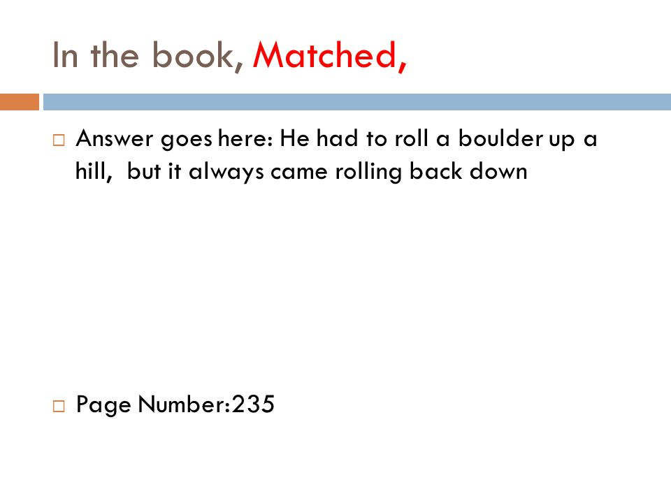 In the book, Matched,  Answer goes here: He had to roll a boulder up a hill, but it always came rolling back down  Page Number:235