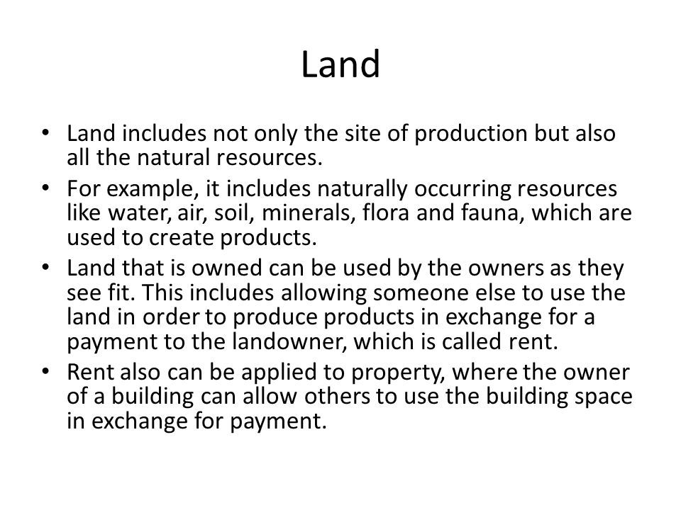 Land Land includes not only the site of production but also all the natural resources. For example, it includes naturally occurring resources like wat