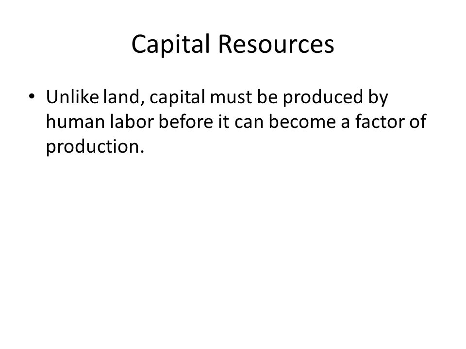 Capital Resources Unlike land, capital must be produced by human labor before it can become a factor of production.