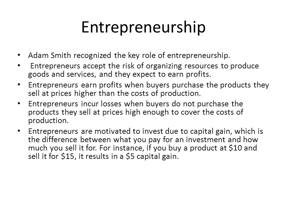 Entrepreneurship Adam Smith recognized the key role of entrepreneurship. Entrepreneurs accept the risk of organizing resources to produce goods and se