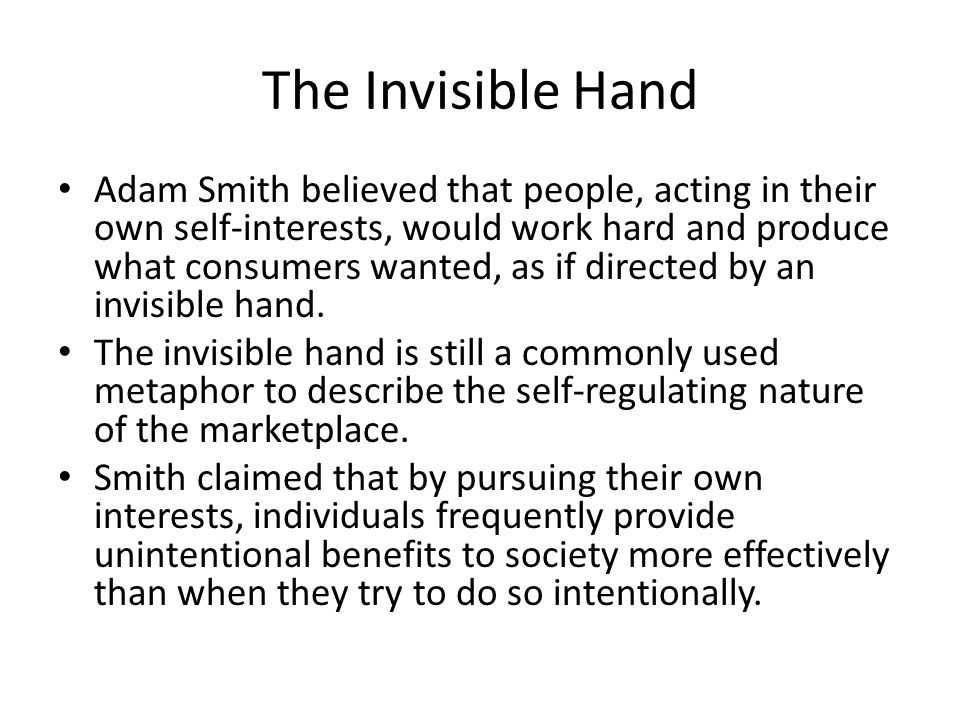The Invisible Hand Adam Smith believed that people, acting in their own self-interests, would work hard and produce what consumers wanted, as if direc