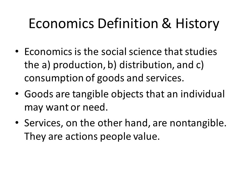 Economics Definition & History Economics is the social science that studies the a) production, b) distribution, and c) consumption of goods and servic