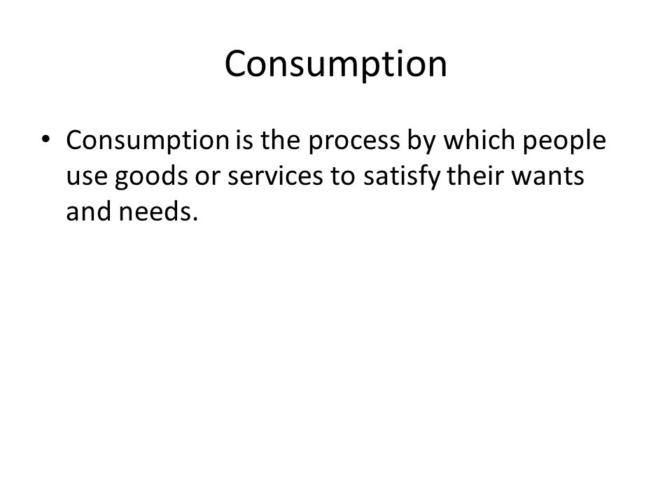 Consumption Consumption is the process by which people use goods or services to satisfy their wants and needs.