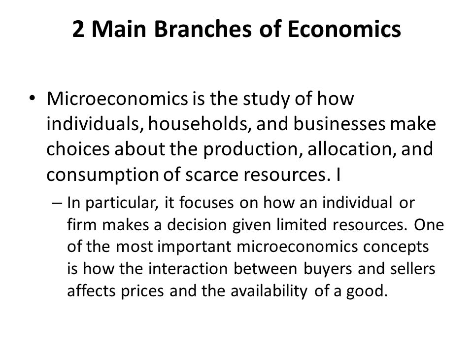 2 Main Branches of Economics Microeconomics is the study of how individuals, households, and businesses make choices about the production, allocation,