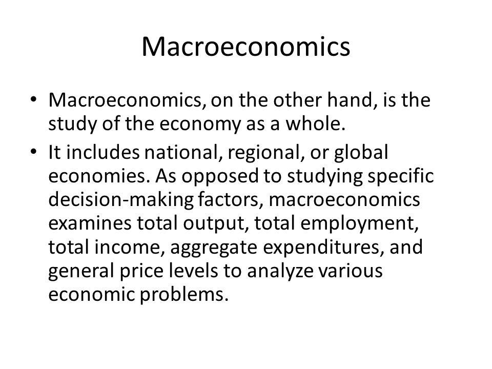 Macroeconomics Macroeconomics, on the other hand, is the study of the economy as a whole. It includes national, regional, or global economies. As oppo