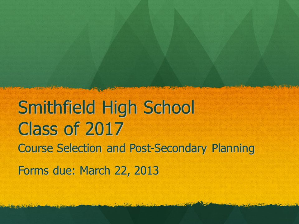 Smithfield High School Class of 2017 Course Selection and Post-Secondary Planning Forms due: March 22, 2013