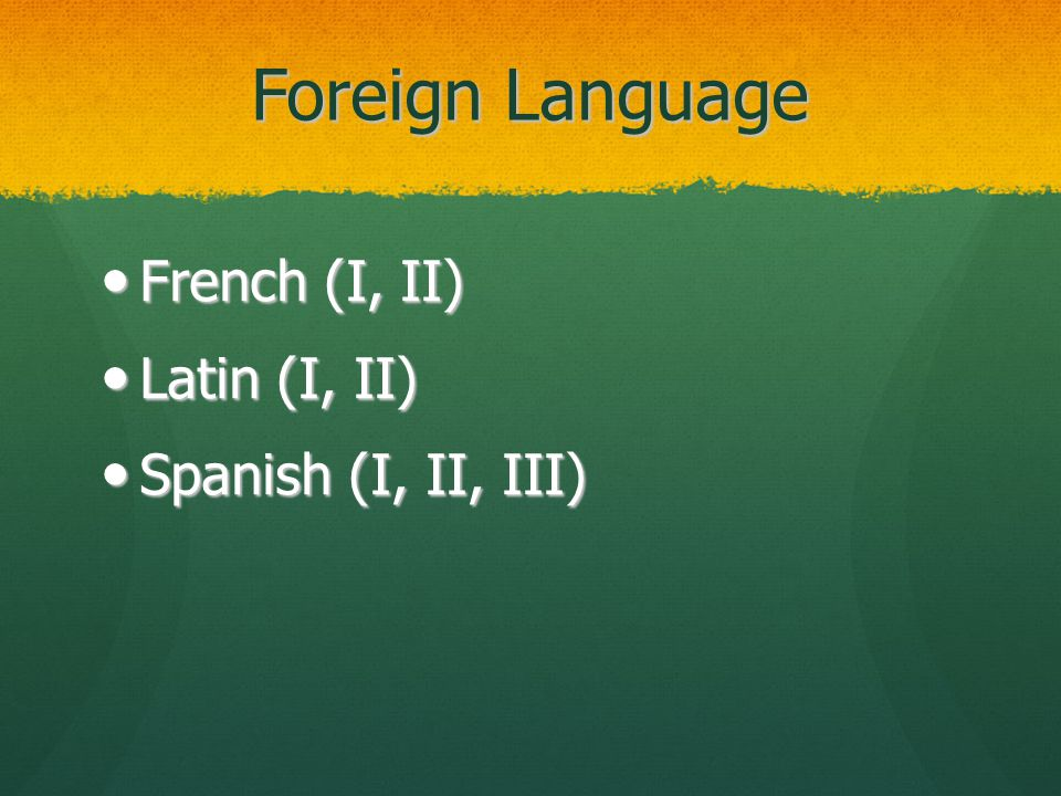 Foreign Language French (I, II) French (I, II) Latin (I, II) Latin (I, II) Spanish (I, II, III) Spanish (I, II, III)