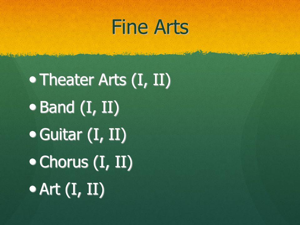 Fine Arts Theater Arts (I, II) Theater Arts (I, II) Band (I, II) Band (I, II) Guitar (I, II) Guitar (I, II) Chorus (I, II) Chorus (I, II) Art (I, II) Art (I, II)