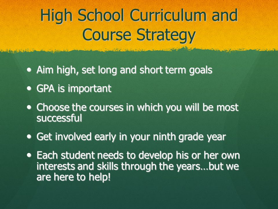 High School Curriculum and Course Strategy Aim high, set long and short term goals Aim high, set long and short term goals GPA is important GPA is important Choose the courses in which you will be most successful Choose the courses in which you will be most successful Get involved early in your ninth grade year Get involved early in your ninth grade year Each student needs to develop his or her own interests and skills through the years…but we are here to help.