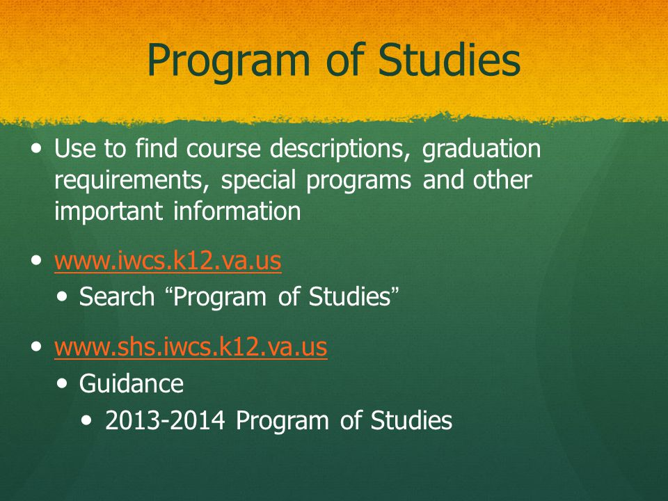Program of Studies Use to find course descriptions, graduation requirements, special programs and other important information www.iwcs.k12.va.us Search Program of Studies www.shs.iwcs.k12.va.us Guidance 2013-2014 Program of Studies