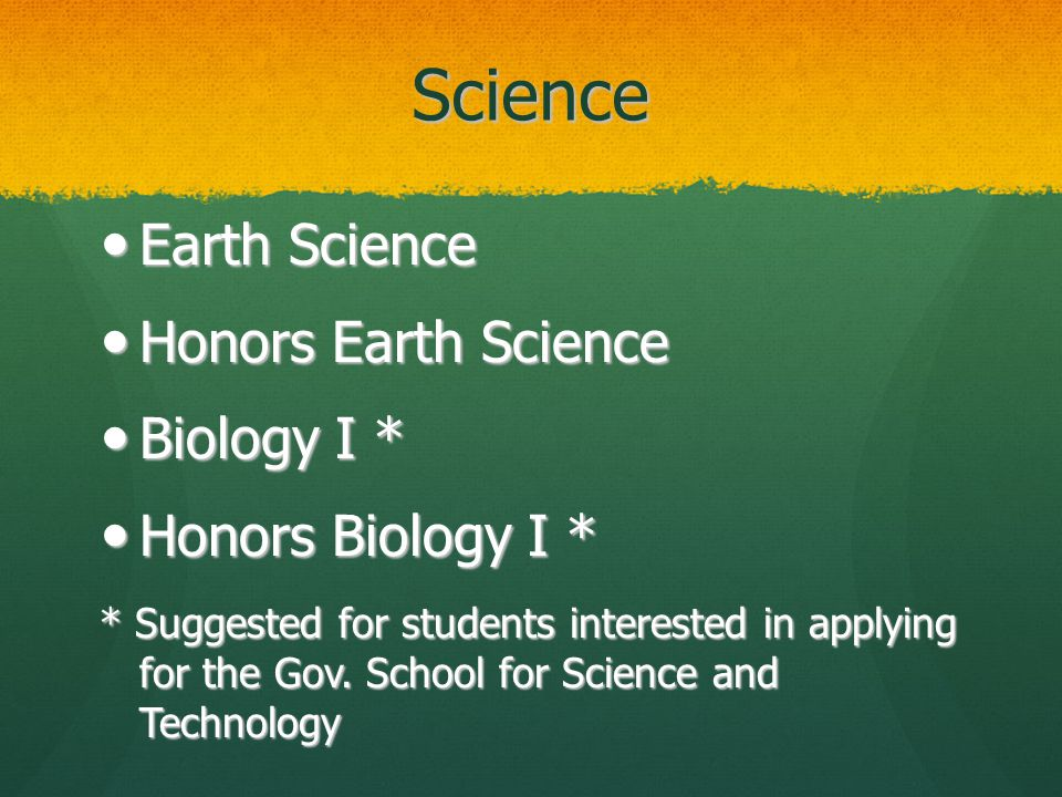 Science Earth Science Earth Science Honors Earth Science Honors Earth Science Biology I * Biology I * Honors Biology I * Honors Biology I * * Suggested for students interested in applying for the Gov.