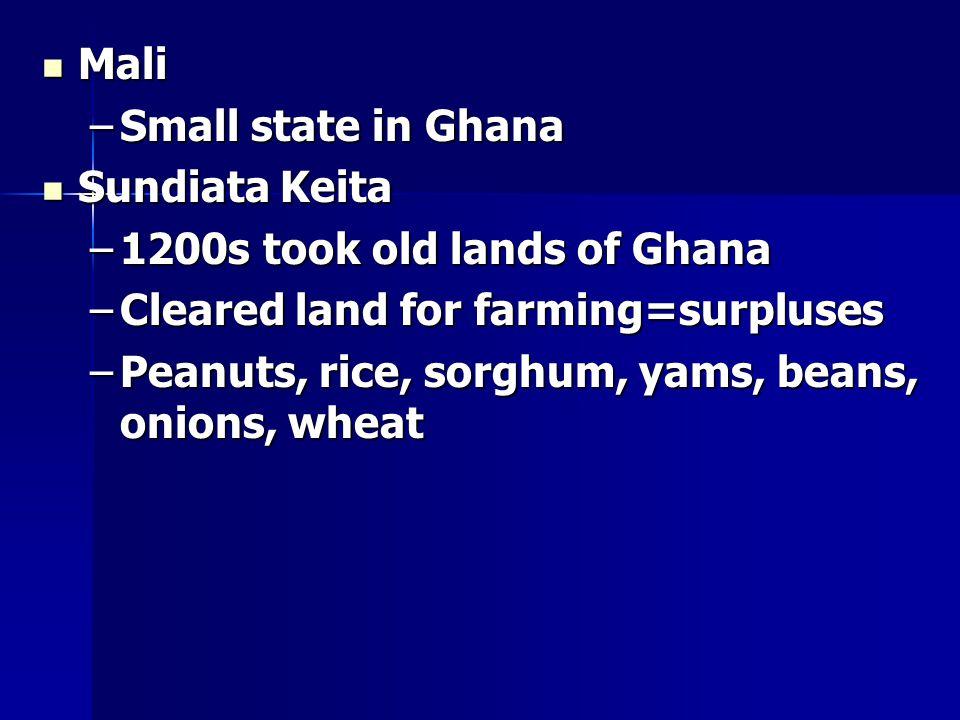 Mali Mali –Small state in Ghana Sundiata Keita Sundiata Keita –1200s took old lands of Ghana –Cleared land for farming=surpluses –Peanuts, rice, sorghum, yams, beans, onions, wheat