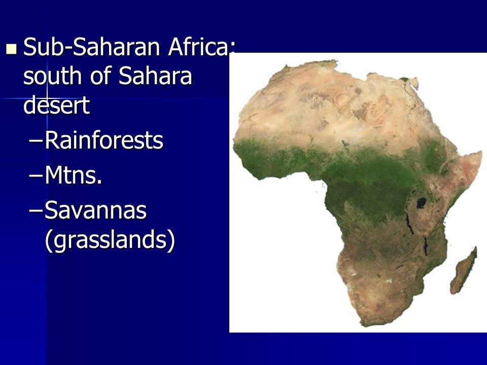 Sub-Saharan Africa: south of Sahara desert Sub-Saharan Africa: south of Sahara desert –Rainforests –Mtns. –Savannas (grasslands)