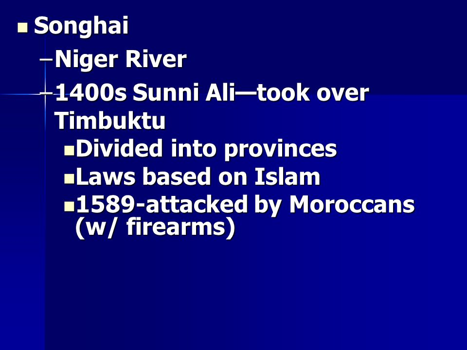 Songhai Songhai –Niger River –1400s Sunni Ali—took over Timbuktu Divided into provinces Divided into provinces Laws based on Islam Laws based on Islam 1589-attacked by Moroccans (w/ firearms) 1589-attacked by Moroccans (w/ firearms)