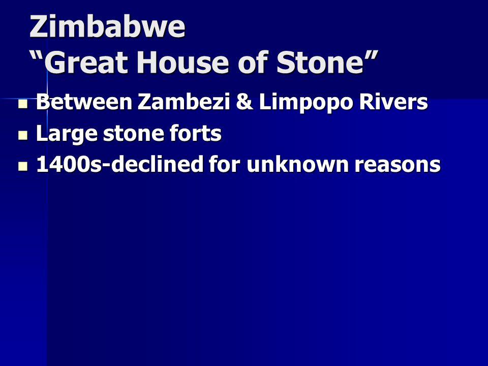 Zimbabwe Great House of Stone Between Zambezi & Limpopo Rivers Between Zambezi & Limpopo Rivers Large stone forts Large stone forts 1400s-declined for unknown reasons 1400s-declined for unknown reasons