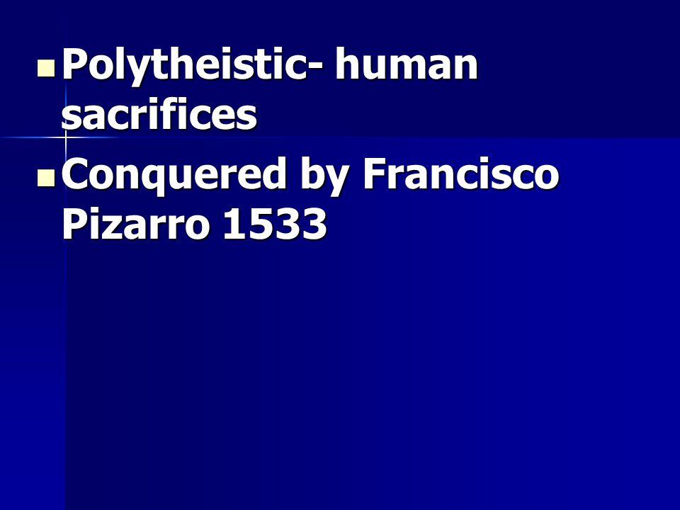 Polytheistic- human sacrifices Polytheistic- human sacrifices Conquered by Francisco Pizarro 1533 Conquered by Francisco Pizarro 1533