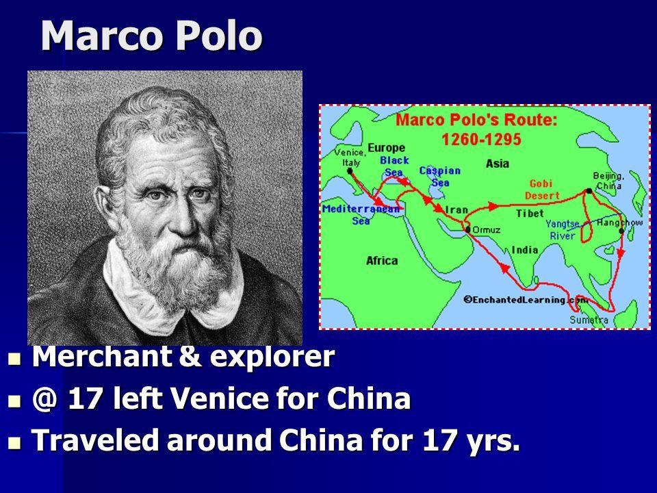 Marco Polo Merchant & explorer Merchant & explorer @ 17 left Venice for China @ 17 left Venice for China Traveled around China for 17 yrs. Traveled ar