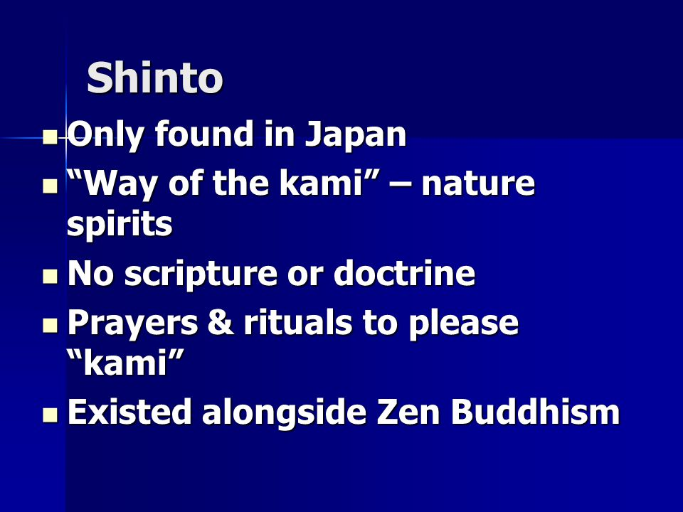 Shinto Only found in Japan Only found in Japan Way of the kami – nature spirits Way of the kami – nature spirits No scripture or doctrine No scripture or doctrine Prayers & rituals to please kami Prayers & rituals to please kami Existed alongside Zen Buddhism Existed alongside Zen Buddhism