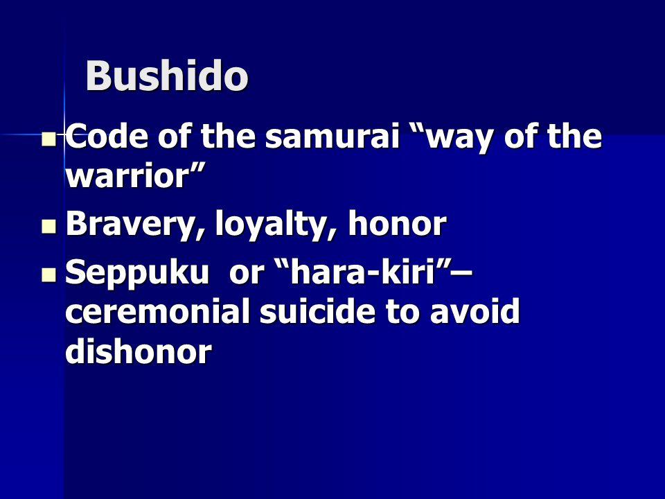 Bushido Code of the samurai way of the warrior Code of the samurai way of the warrior Bravery, loyalty, honor Bravery, loyalty, honor Seppuku or hara-kiri – ceremonial suicide to avoid dishonor Seppuku or hara-kiri – ceremonial suicide to avoid dishonor