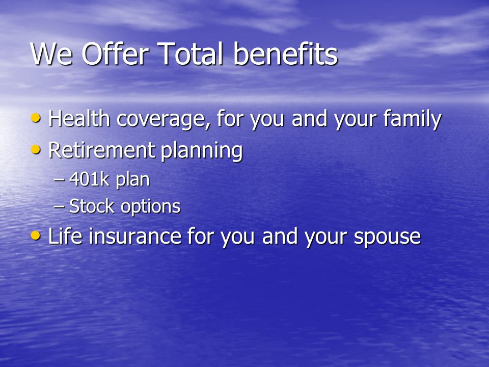 We Offer Total benefits Health coverage, for you and your family Health coverage, for you and your family Retirement planning Retirement planning –401k plan –Stock options Life insurance for you and your spouse Life insurance for you and your spouse