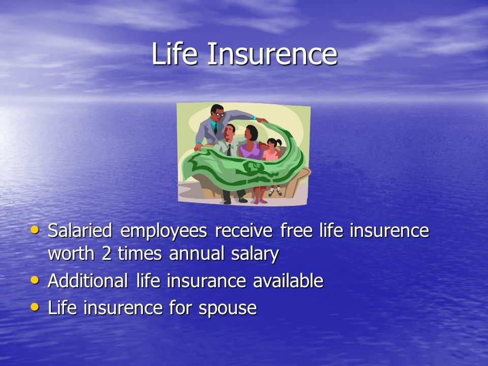 Life Insurence Salaried employees receive free life insurence worth 2 times annual salary Salaried employees receive free life insurence worth 2 times annual salary Additional life insurance available Additional life insurance available Life insurence for spouse Life insurence for spouse
