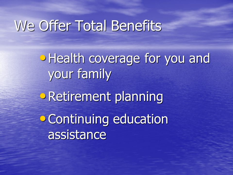 We Offer Total Benefits Health coverage for you and your family Health coverage for you and your family –Medical –Dental –Eye care Retirement planning