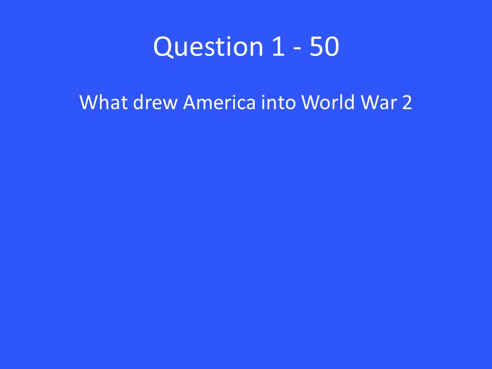 Question 1 - 50 What drew America into World War 2