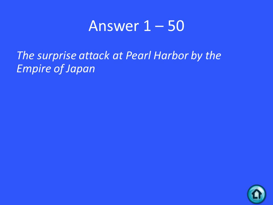 Answer 1 – 50 The surprise attack at Pearl Harbor by the Empire of Japan
