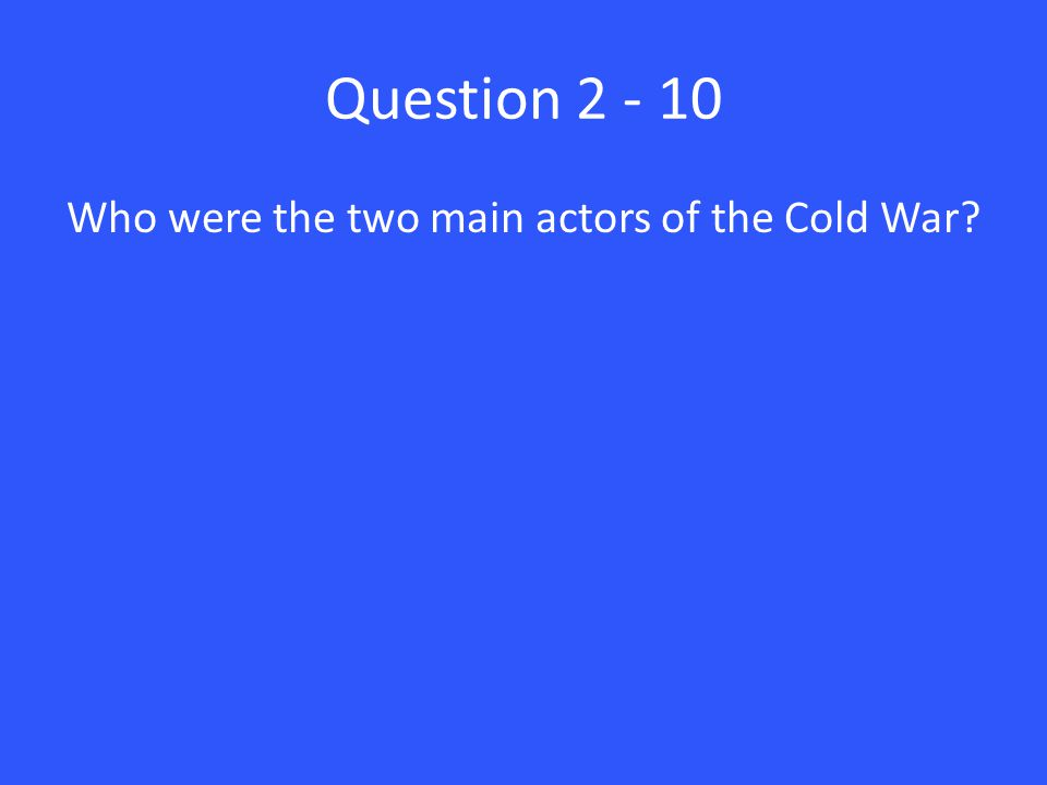 Question 2 - 10 Who were the two main actors of the Cold War