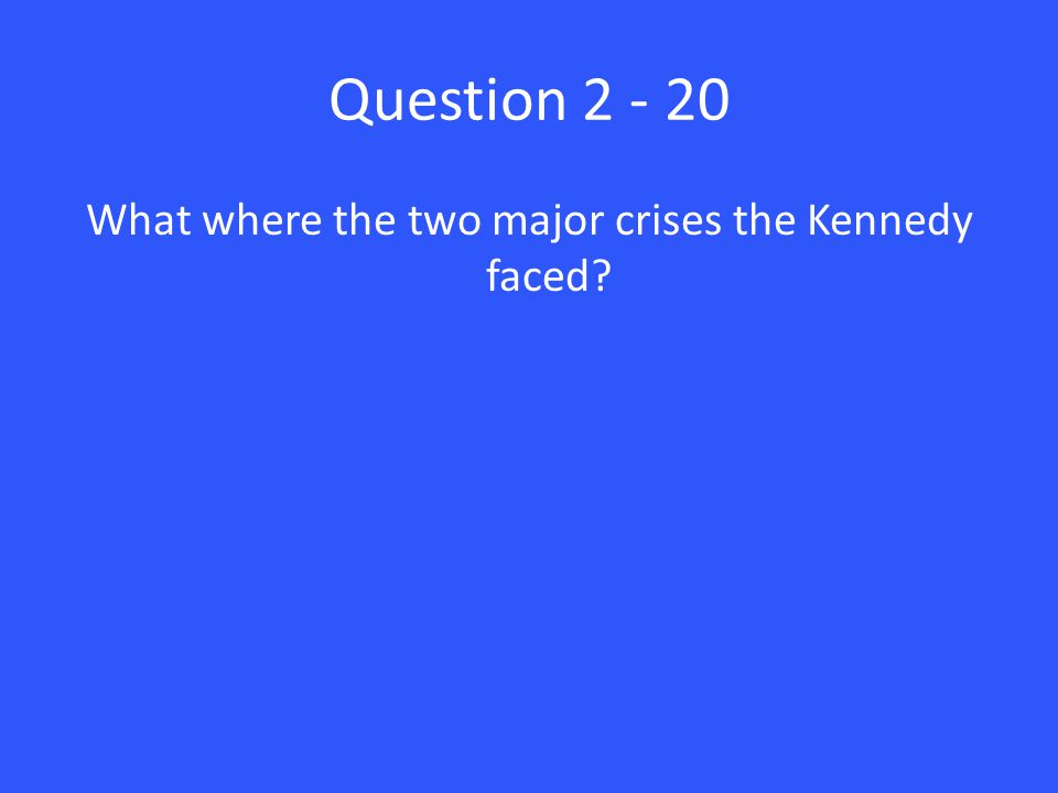 Question 2 - 20 What where the two major crises the Kennedy faced