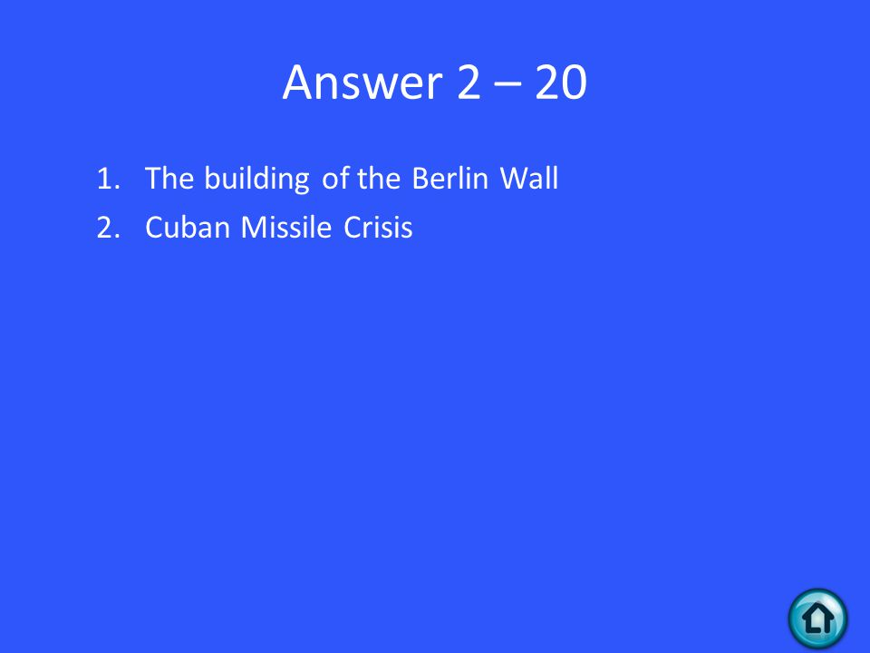Answer 2 – 20 1.The building of the Berlin Wall 2.Cuban Missile Crisis