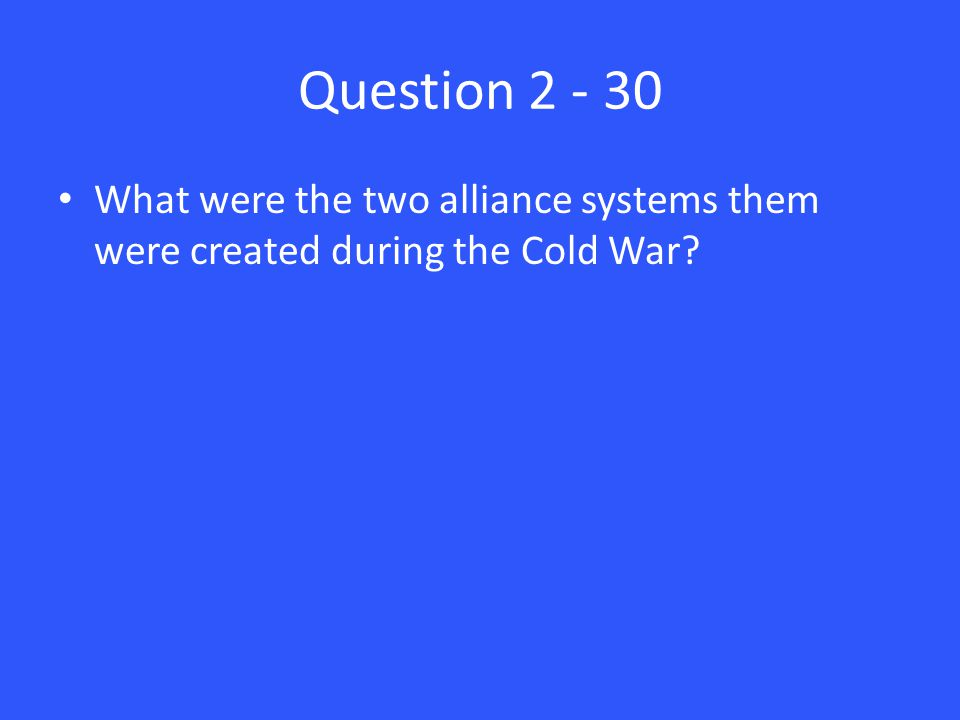 Question 2 - 30 What were the two alliance systems them were created during the Cold War