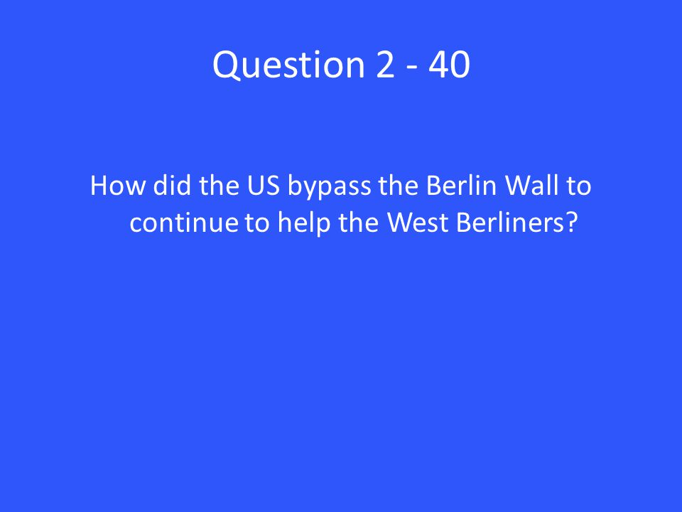 Question 2 - 40 How did the US bypass the Berlin Wall to continue to help the West Berliners
