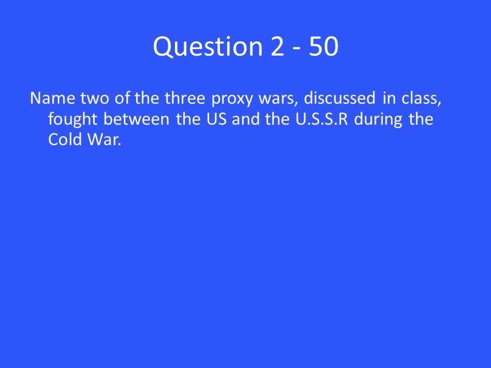 Question 2 - 50 Name two of the three proxy wars, discussed in class, fought between the US and the U.S.S.R during the Cold War.