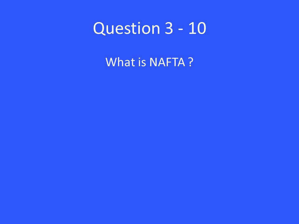 Question 3 - 10 What is NAFTA