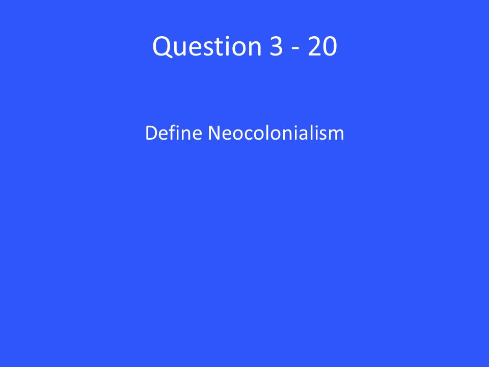 Question 3 - 20 Define Neocolonialism